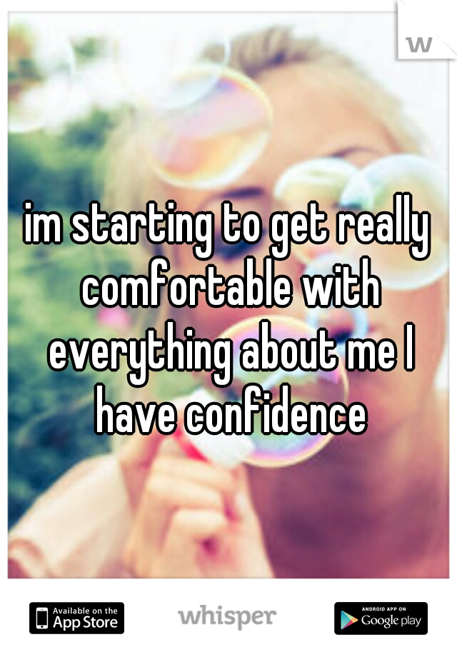 im starting to get really comfortable with everything about me I have confidence