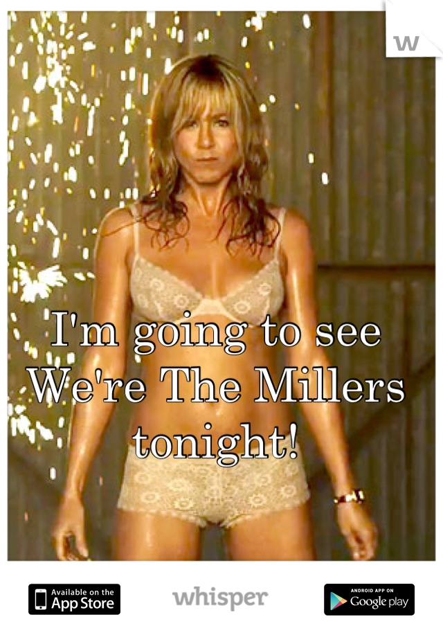 I'm going to see We're The Millers tonight!