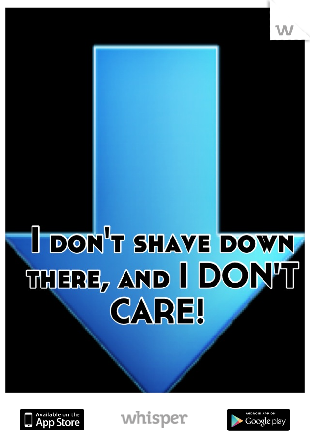 I don't shave down there, and I DON'T CARE!