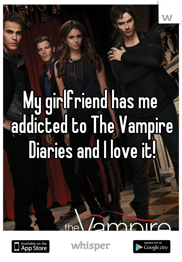My girlfriend has me addicted to The Vampire Diaries and I love it!