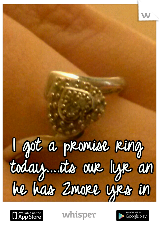 I got a promise ring today....its our 1yr an he has 2more yrs in prison