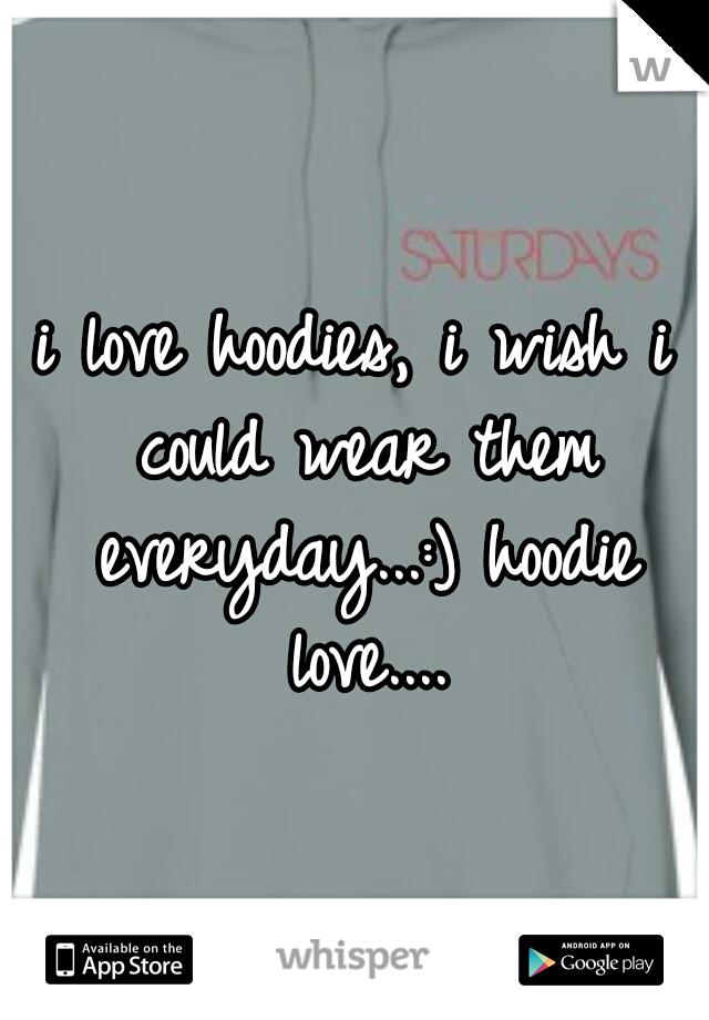 i love hoodies, i wish i could wear them everyday...:) hoodie love....