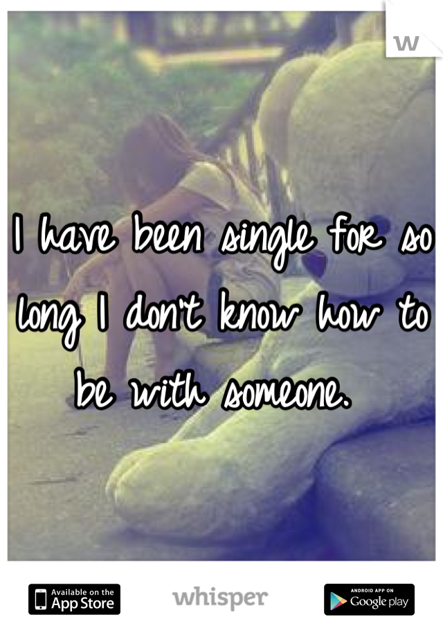 I have been single for so long I don't know how to be with someone.