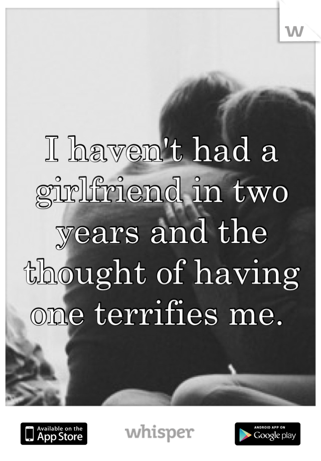 I haven't had a girlfriend in two years and the thought of having one terrifies me.