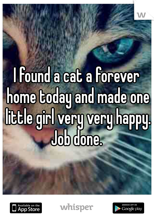 I found a cat a forever home today and made one little girl very very happy. Job done.
