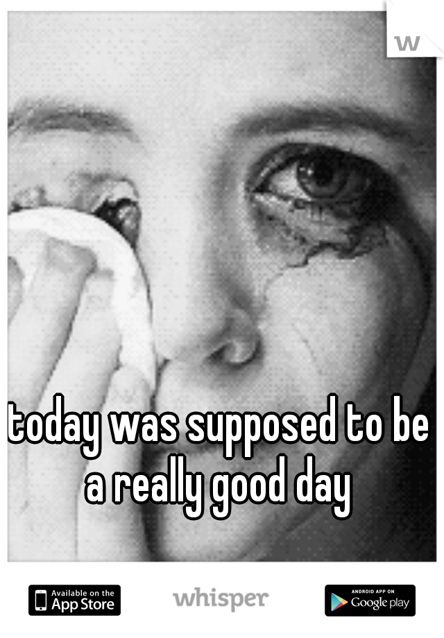 today was supposed to be a really good day