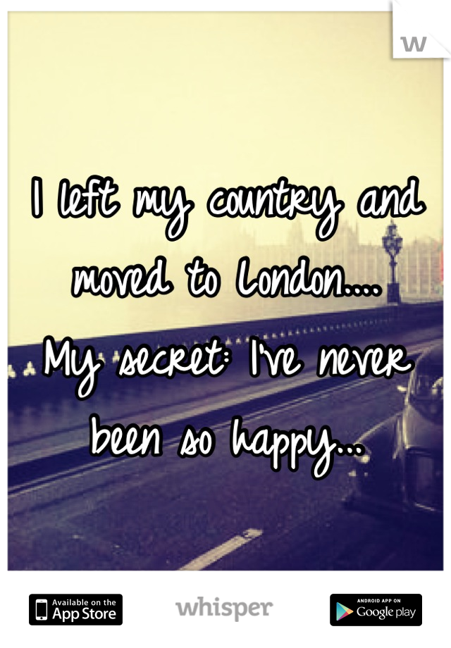 I left my country and moved to London.... My secret: I've never been so happy...