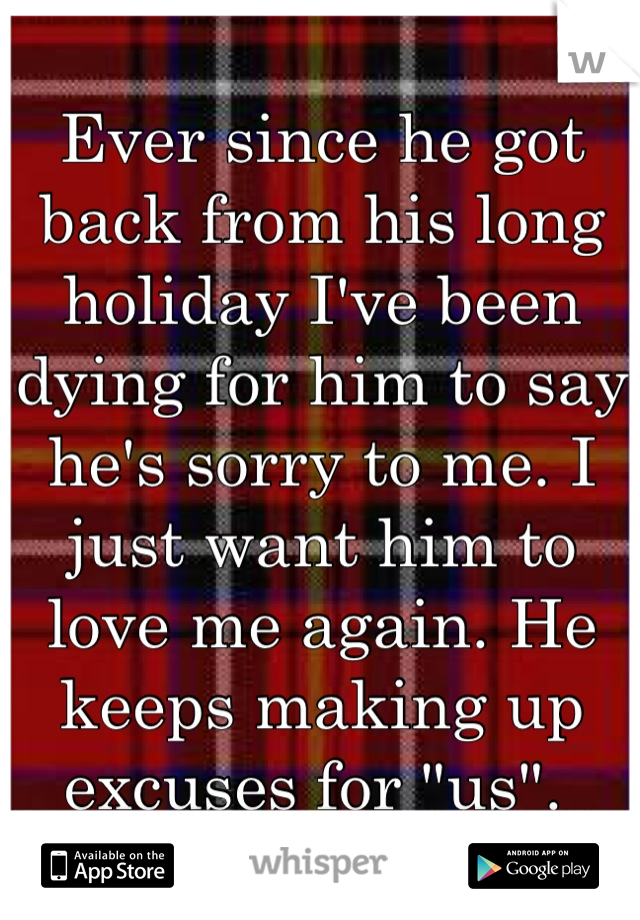 """Ever since he got back from his long holiday I've been dying for him to say he's sorry to me. I just want him to love me again. He keeps making up excuses for """"us""""."""