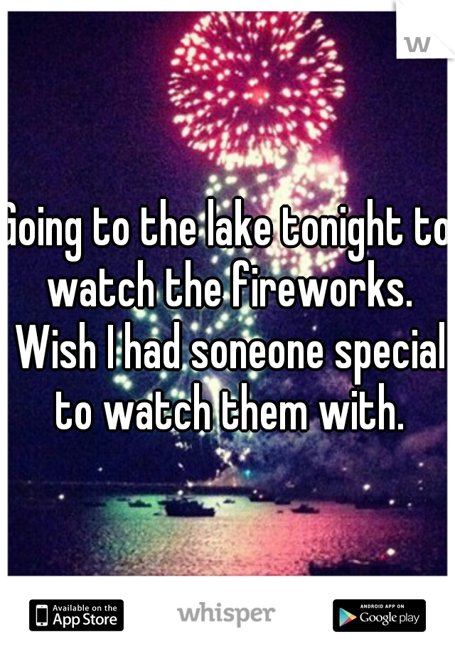 Going to the lake tonight to watch the fireworks. Wish I had soneone special to watch them with.