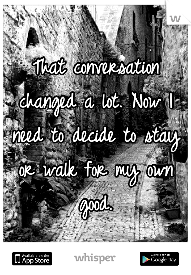 That conversation changed a lot. Now I need to decide to stay or walk for my own good.