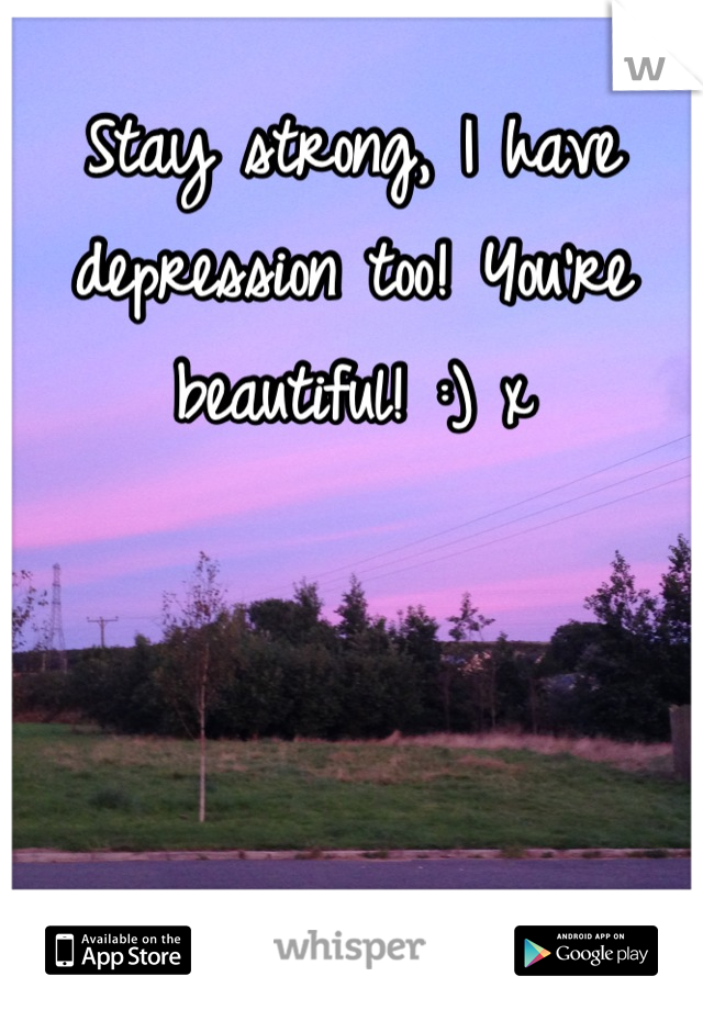 Stay strong, I have depression too! You're beautiful! :) x