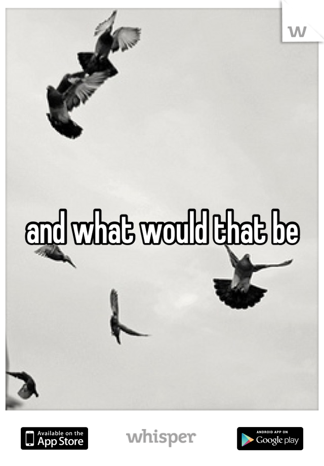 and what would that be