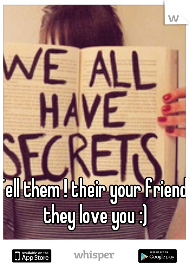 Tell them ! their your friends they love you :)