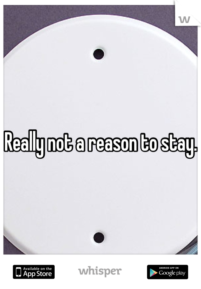 Really not a reason to stay.