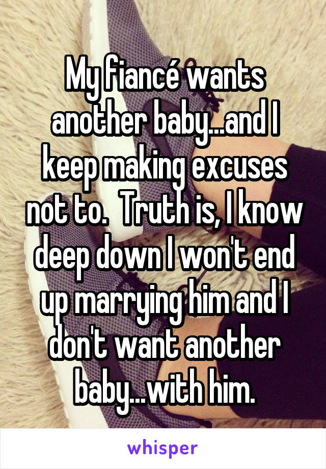 My fiancé wants another baby...and I keep making excuses not to.  Truth is, I know deep down I won't end up marrying him and I don't want another baby...with him.