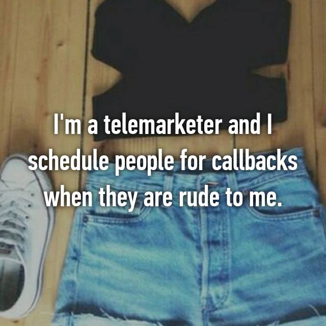 I'm a telemarketer and I schedule people for callbacks when they are rude to me.
