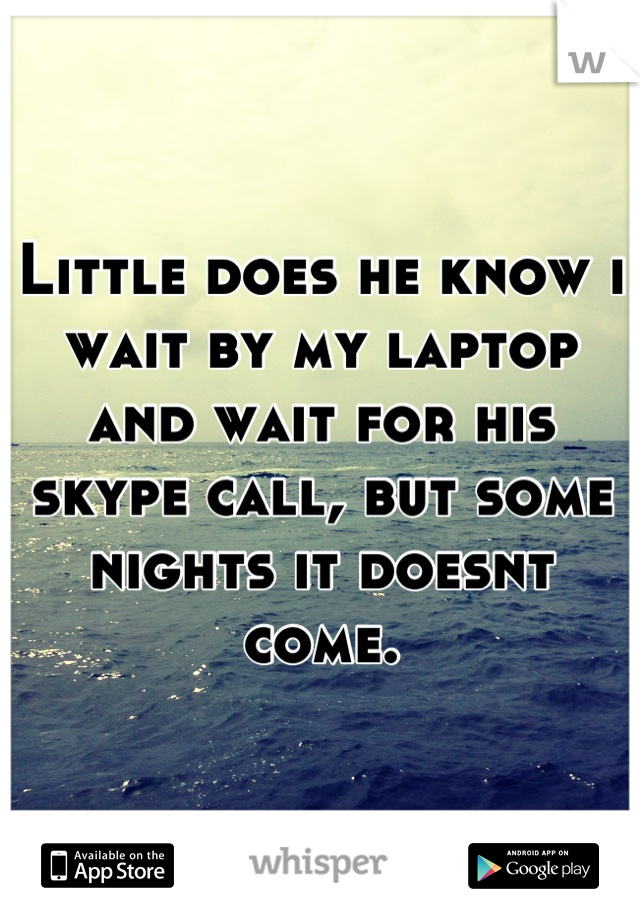 Little does he know i wait by my laptop and wait for his skype call, but some nights it doesnt come.