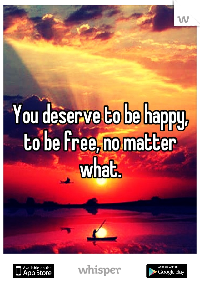 You deserve to be happy, to be free, no matter what.