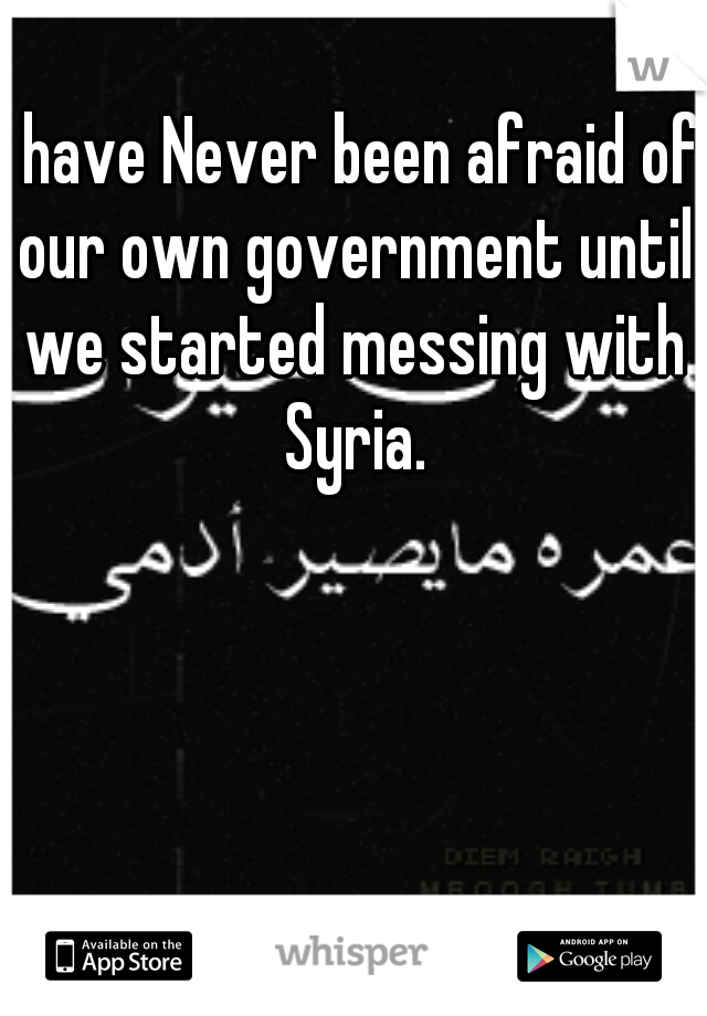 I have Never been afraid of our own government until we started messing with Syria.