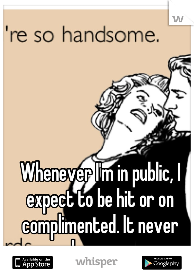 Whenever I'm in public, I expect to be hit or on complimented. It never happens.