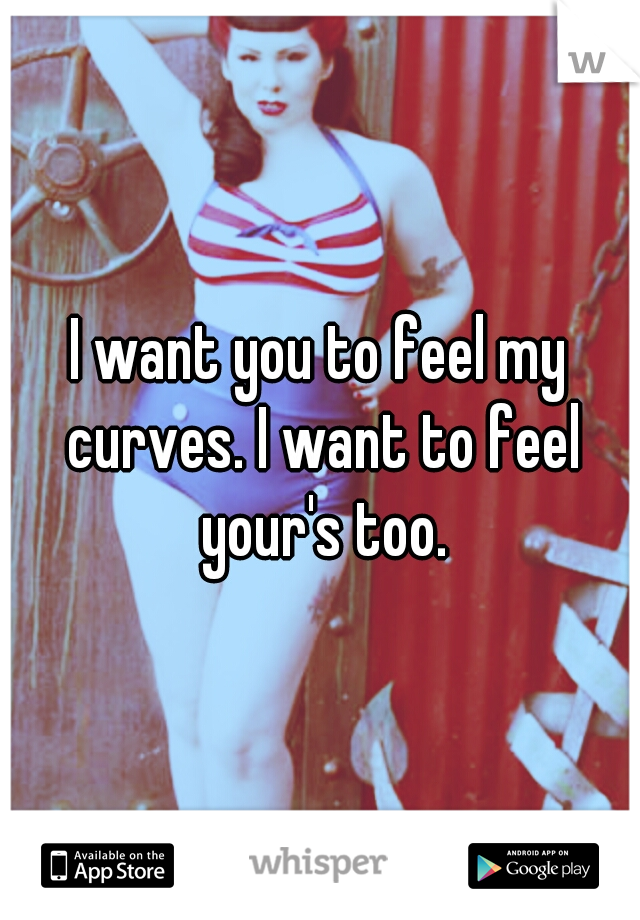 I want you to feel my curves. I want to feel your's too.