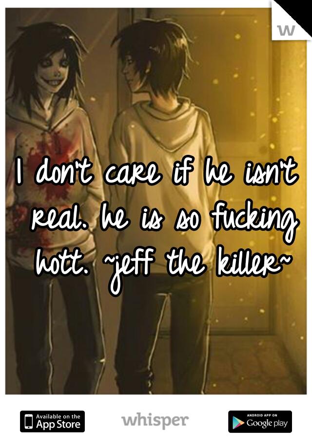 I don't care if he isn't real. he is so fucking hott. ~jeff the killer~