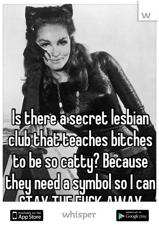 Is there a secret lesbian club that teaches bitches to be so catty? Because they need a symbol so I can STAY THE FUCK AWAY