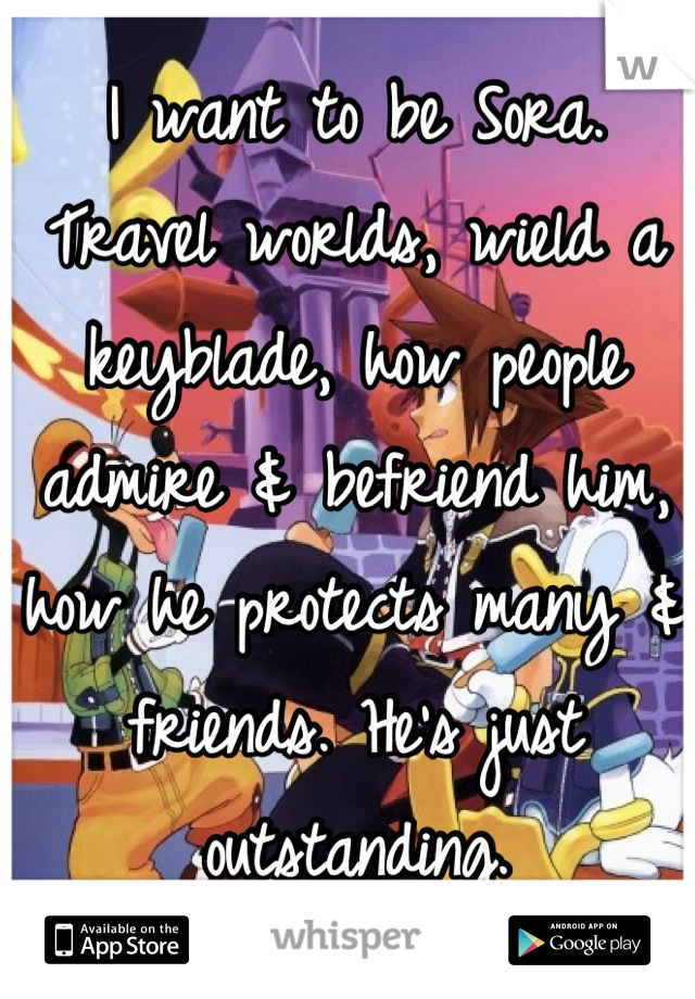 I want to be Sora. Travel worlds, wield a keyblade, how people admire & befriend him, how he protects many & friends. He's just outstanding.