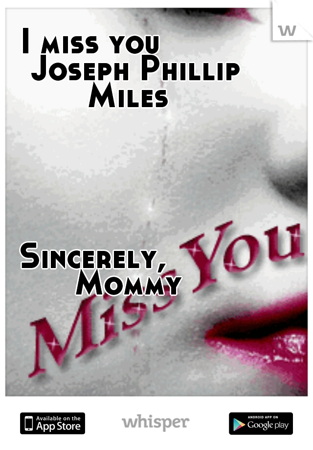 I miss you        Joseph Phillip Miles                                                                                                                                           Sincerely,        Mommy