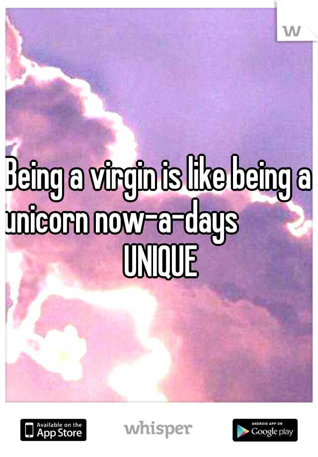 Being a virgin is like being a unicorn now-a-days            UNIQUE