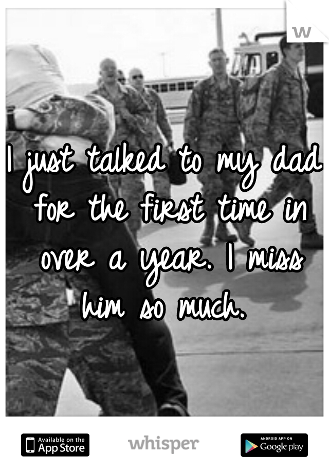 I just talked to my dad for the first time in over a year. I miss him so much.