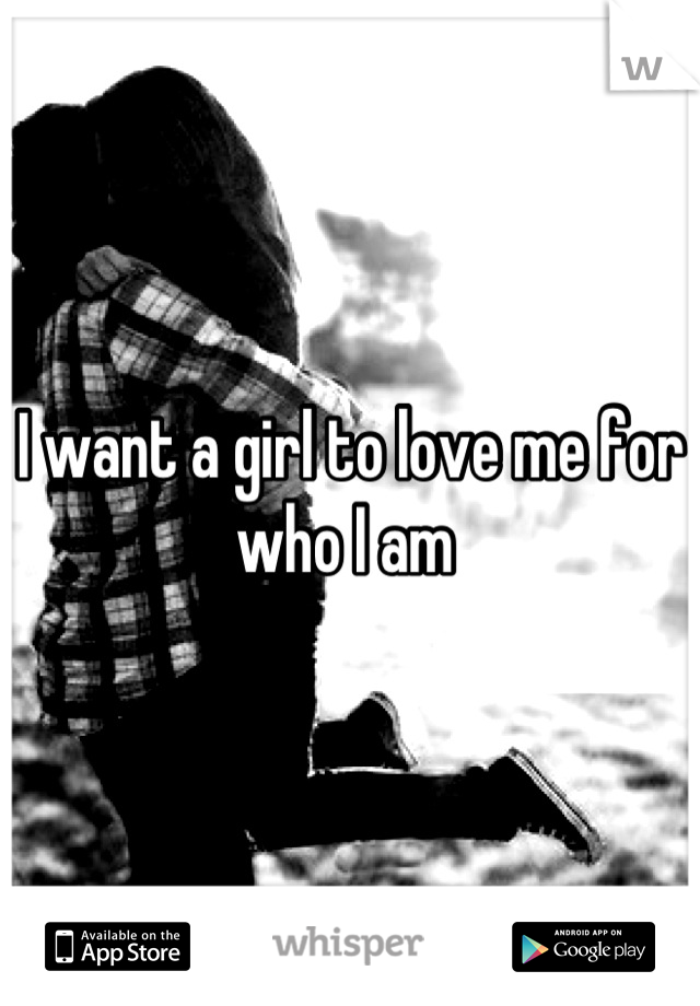 I want a girl to love me for who I am