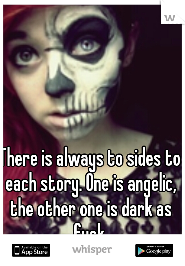 There is always to sides to each story. One is angelic, the other one is dark as fuck