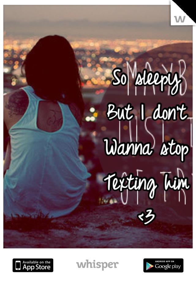 So sleepy  But I don't  Wanna stop  Texting him  <3