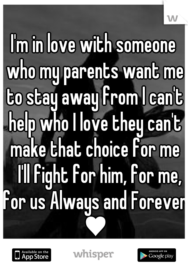 I'm in love with someone who my parents want me to stay away from I can't help who I love they can't make that choice for me  I'll fight for him, for me, for us Always and Forever ♥