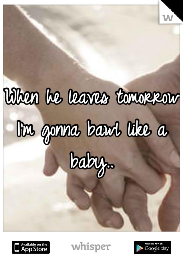 When he leaves tomorrow I'm gonna bawl like a baby..