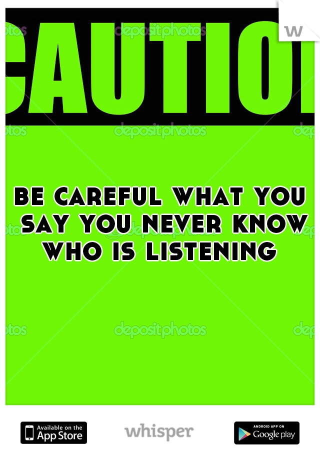 be careful what you say you never know who is listening