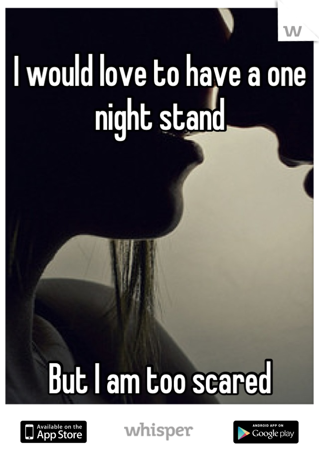 I would love to have a one night stand      But I am too scared