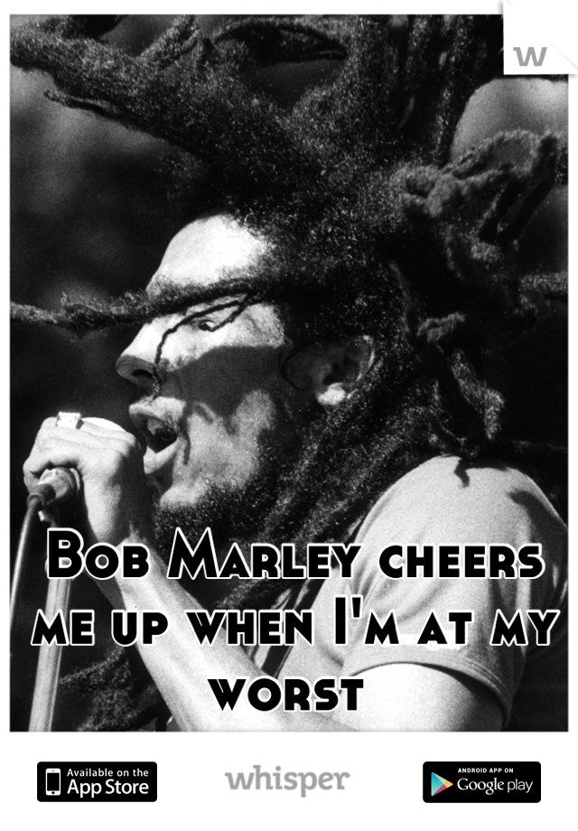 Bob Marley cheers me up when I'm at my worst