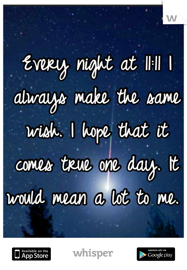 Every night at 11:11 I always make the same wish. I hope that it comes true one day. It would mean a lot to me.