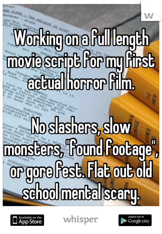 """Working on a full length movie script for my first actual horror film.  No slashers, slow monsters, """"found footage"""", or gore fest. Flat out old school mental scary."""