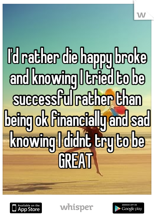 I'd rather die happy broke and knowing I tried to be successful rather than being ok financially and sad knowing I didnt try to be GREAT
