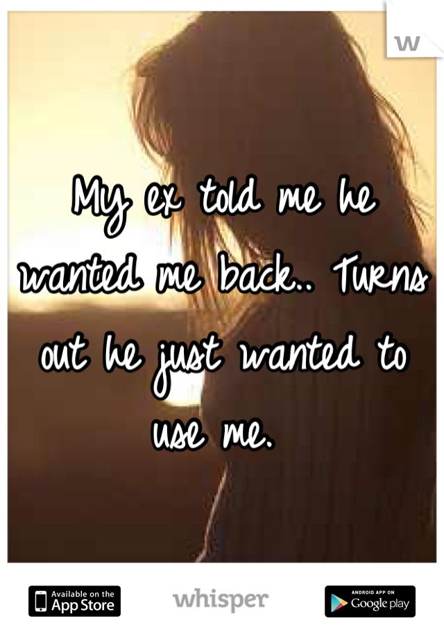 My ex told me he wanted me back.. Turns out he just wanted to use me.