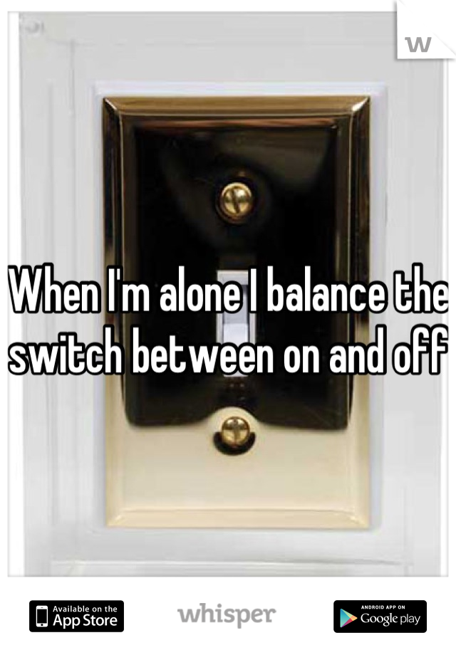 When I'm alone I balance the switch between on and off