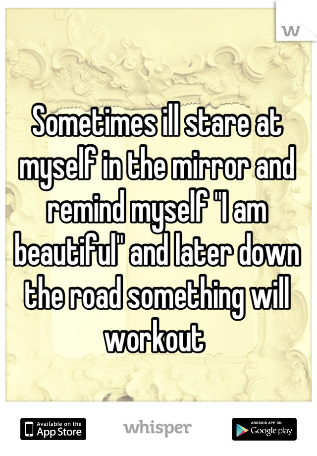 """Sometimes ill stare at myself in the mirror and remind myself """"I am beautiful"""" and later down the road something will workout"""