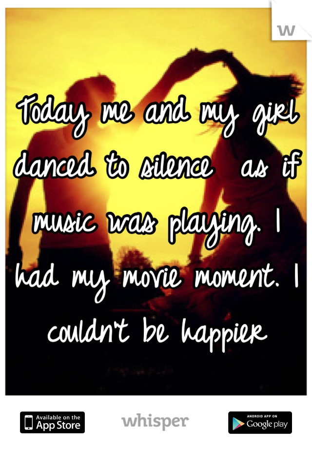 Today me and my girl danced to silence  as if music was playing. I had my movie moment. I couldn't be happier