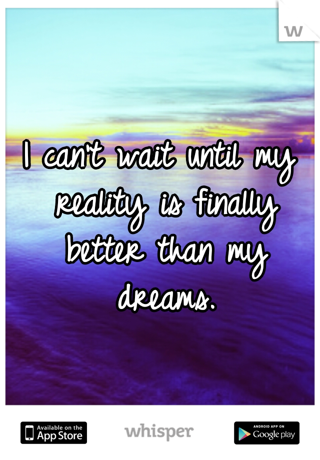 I can't wait until my reality is finally better than my dreams.