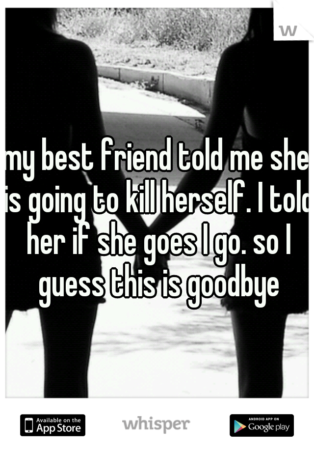 my best friend told me she is going to kill herself. I told her if she goes I go. so I guess this is goodbye