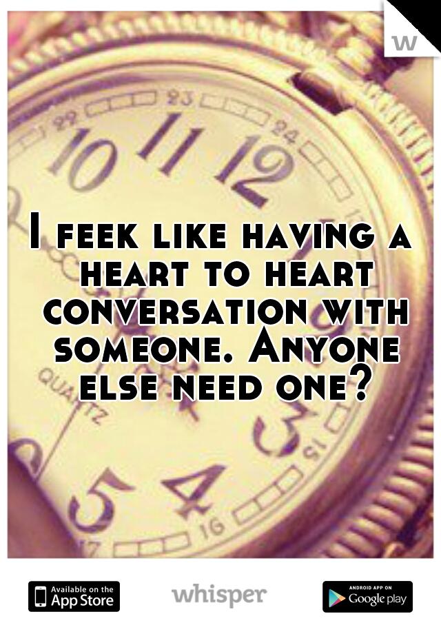 I feek like having a heart to heart conversation with someone. Anyone else need one?