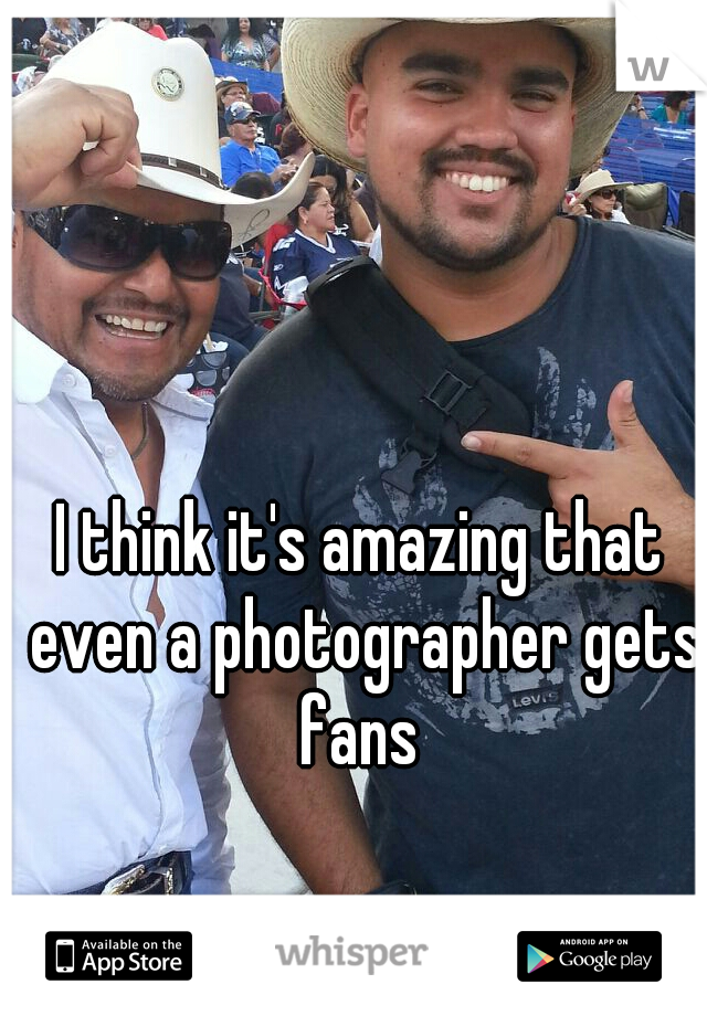 I think it's amazing that even a photographer gets fans